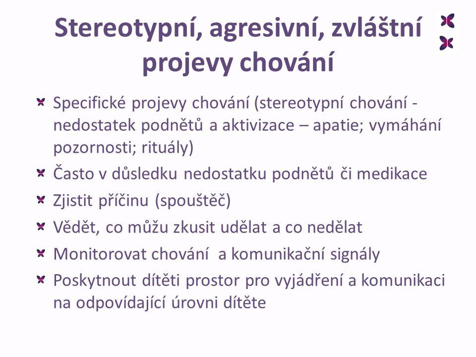 Stereotypní, agresivní, zvláštní projevy chování Specifické projevy chování (stereotypní chování - nedostatek podnětů a aktivizace – apatie; vymáhání pozornosti; rituály) Často v důsledku nedostatku podnětů či medikace Zjistit příčinu (spouštěč) Vědět, co můžu zkusit udělat a co nedělat Monitorovat chování a komunikační signály Poskytnout dítěti prostor pro vyjádření a komunikaci na odpovídající úrovni dítěte