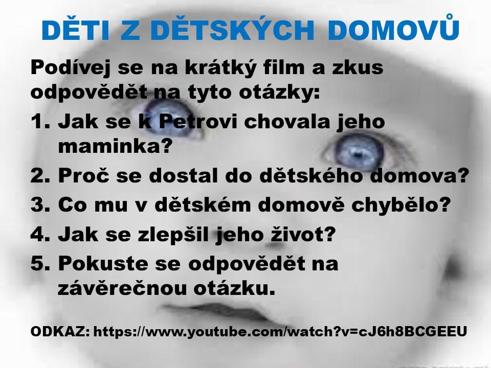 DĚTI Z DĚTSKÝCH DOMOVŮ Podívej se na krátký film a zkus odpovědět na tyto otázky: 1.Jak se k Petrovi chovala jeho maminka.