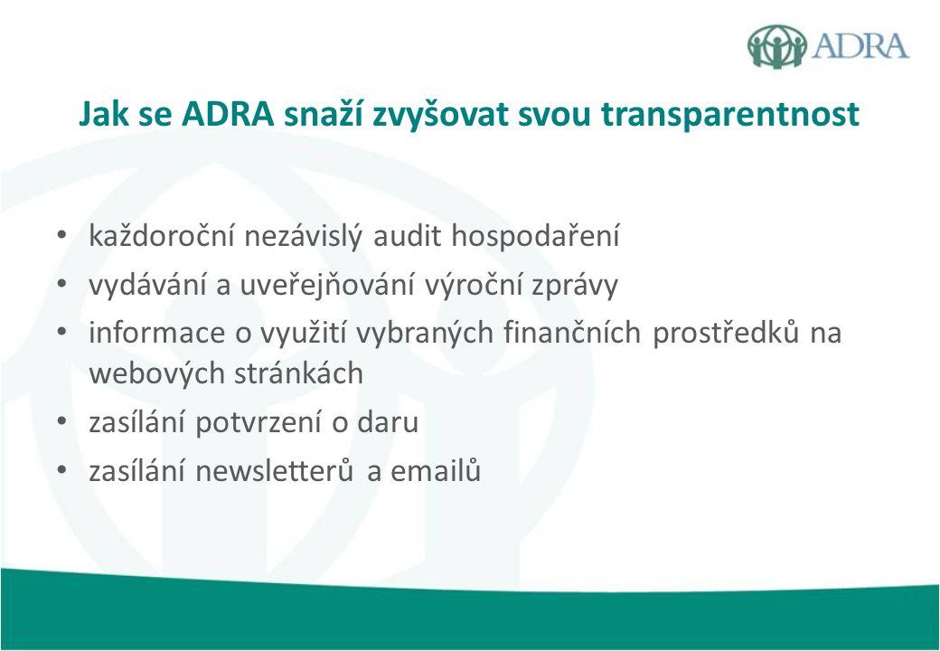 Jak se ADRA snaží zvyšovat svou transparentnost každoroční nezávislý audit hospodaření vydávání a uveřejňování výroční zprávy informace o využití vybraných finančních prostředků na webových stránkách zasílání potvrzení o daru zasílání newsletterů a emailů