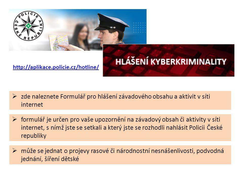 http://aplikace.policie.cz/hotline/  může se jednat o projevy rasové či národnostní nesnášenlivosti, podvodná jednání, šíření dětské  zde naleznete Formulář pro hlášení závadového obsahu a aktivit v síti internet  formulář je určen pro vaše upozornění na závadový obsah či aktivity v síti internet, s nímž jste se setkali a který jste se rozhodli nahlásit Policii České republiky