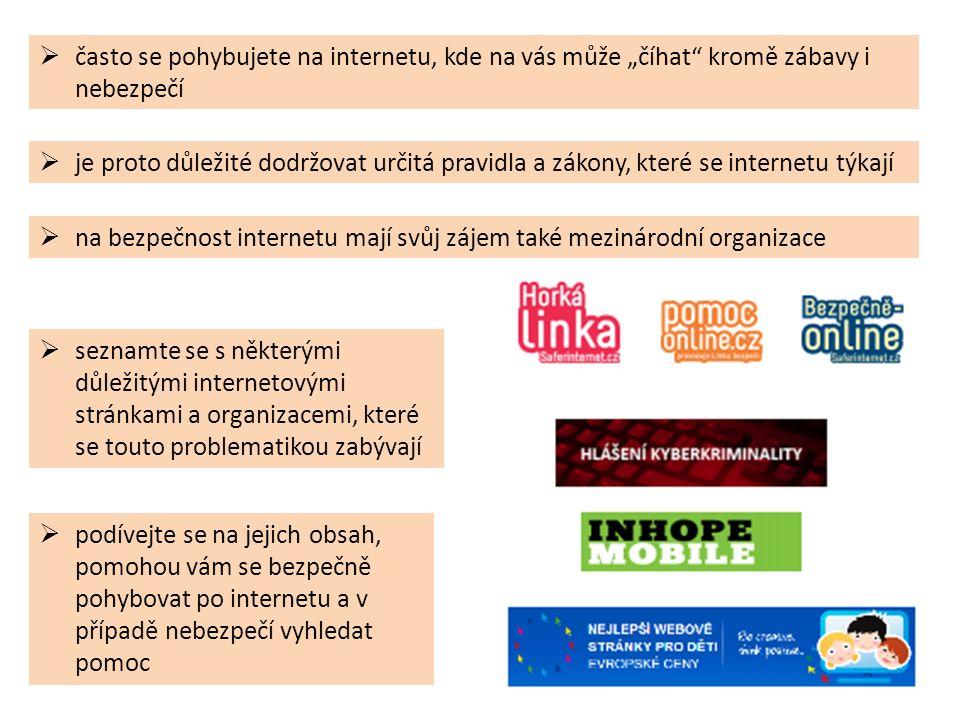 """ seznamte se s některými důležitými internetovými stránkami a organizacemi, které se touto problematikou zabývají  na bezpečnost internetu mají svůj zájem také mezinárodní organizace  často se pohybujete na internetu, kde na vás může """"číhat kromě zábavy i nebezpečí  je proto důležité dodržovat určitá pravidla a zákony, které se internetu týkají  podívejte se na jejich obsah, pomohou vám se bezpečně pohybovat po internetu a v případě nebezpečí vyhledat pomoc"""