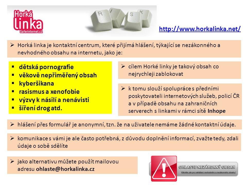  jako alternativu můžete použít mailovou adresu ohlaste@horkalinka.cz http://www.horkalinka.net/  Horká linka je kontaktní centrum, které přijímá hlášení, týkající se nezákonného a nevhodného obsahu na internetu, jako je:  cílem Horké linky je takový obsah co nejrychleji zablokovat  k tomu slouží spolupráce s předními poskytovateli internetových služeb, policí ČR a v případě obsahu na zahraničních serverech s linkami v rámci sítě Inhope  hlášení přes formulář je anonymní, tzn.
