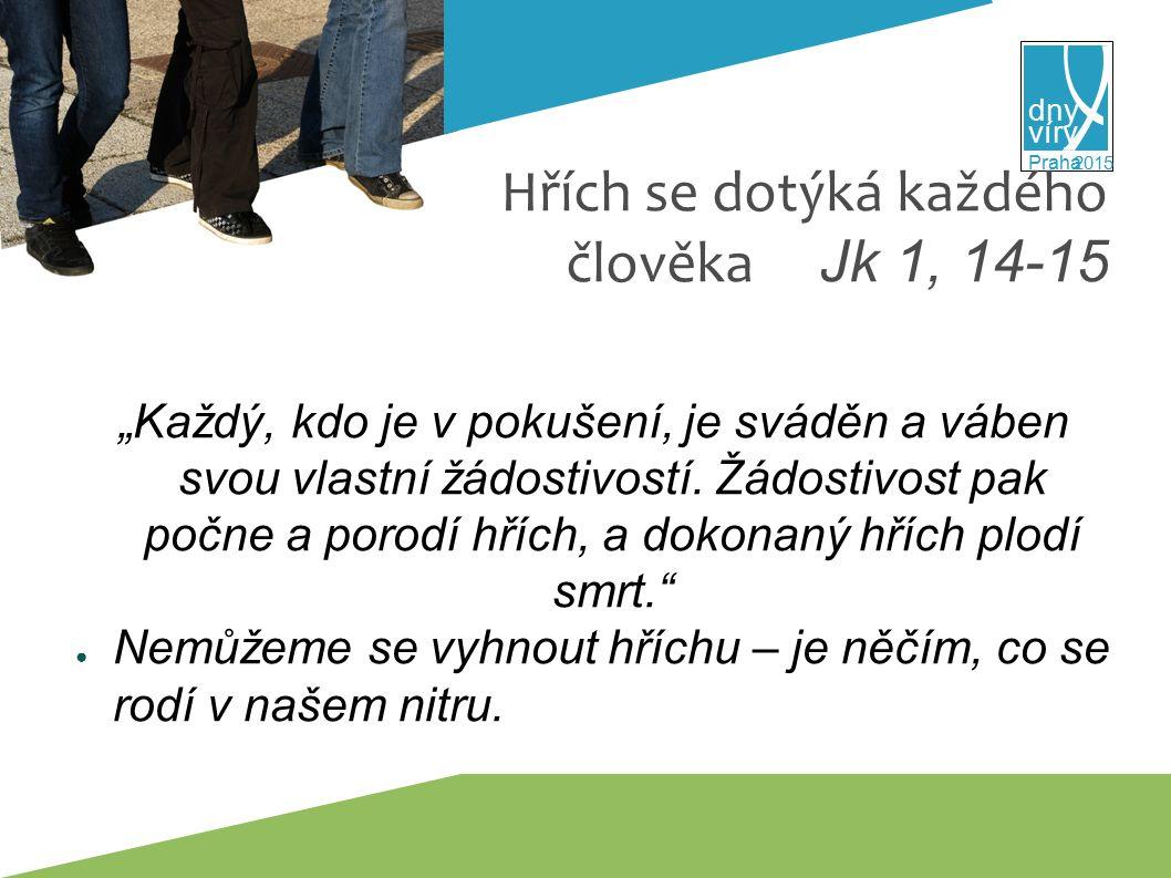 """víry dny 2015 Praha Hřích se dotýká každého člověka Jk 1, 14-15 """"Každý, kdo je v pokušení, je sváděn a váben svou vlastní žádostivostí."""