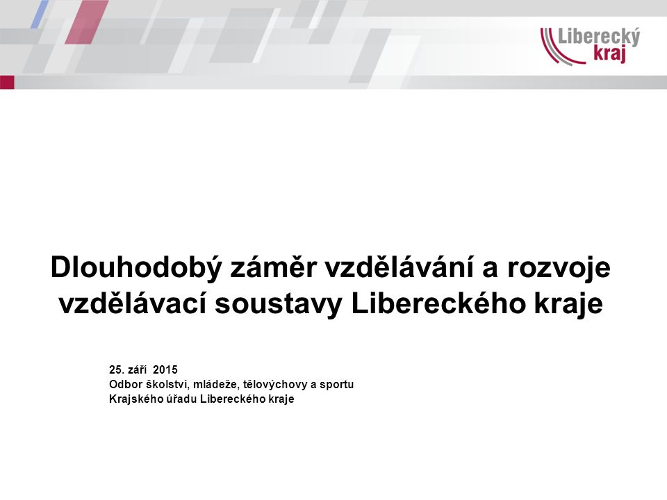 Dlouhodobý záměr vzdělávání a rozvoje vzdělávací soustavy Libereckého kraje 25. září 2015 Odbor školství, mládeže, tělovýchovy a sportu Krajského úřad