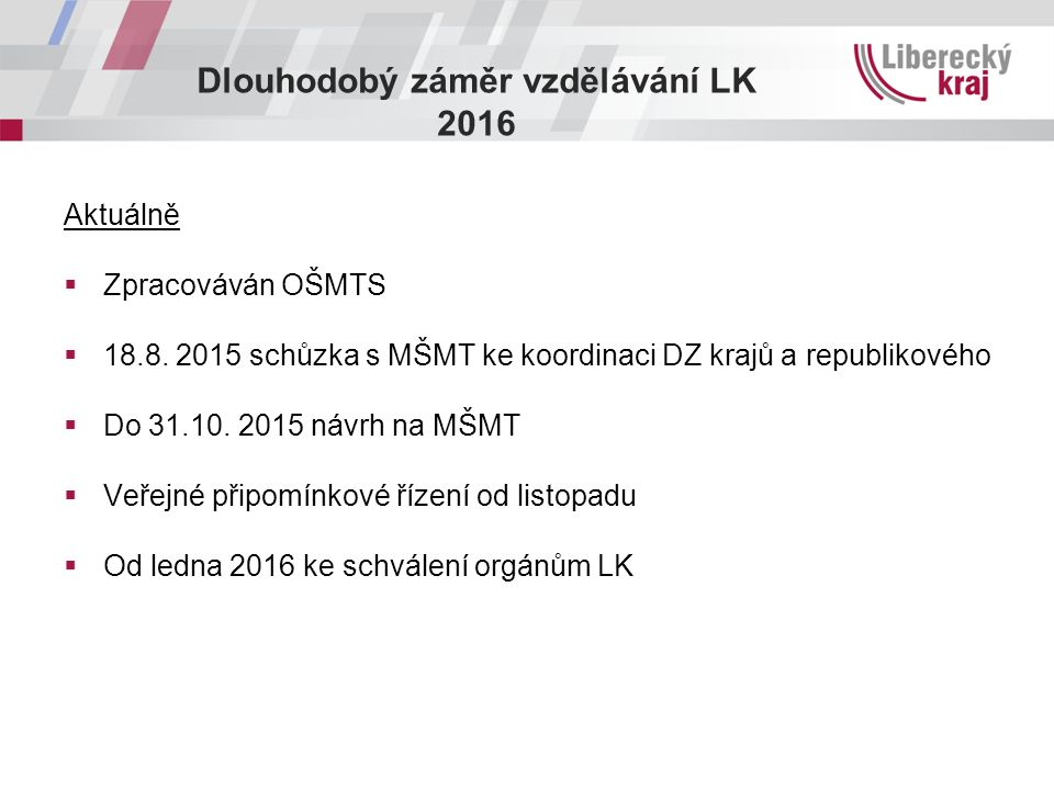 Dlouhodobý záměr vzdělávání LK 2016 Aktuálně  Zpracováván OŠMTS  18.8. 2015 schůzka s MŠMT ke koordinaci DZ krajů a republikového  Do 31.10. 2015 n