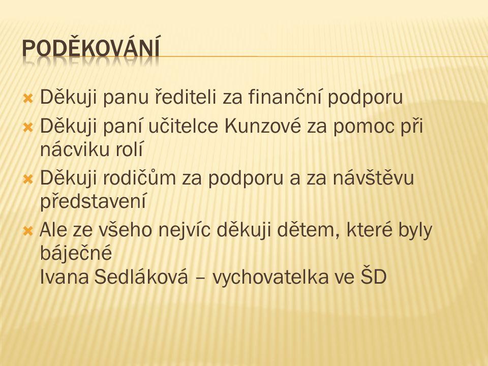  Děkuji panu řediteli za finanční podporu  Děkuji paní učitelce Kunzové za pomoc při nácviku rolí  Děkuji rodičům za podporu a za návštěvu představení  Ale ze všeho nejvíc děkuji dětem, které byly báječné Ivana Sedláková – vychovatelka ve ŠD