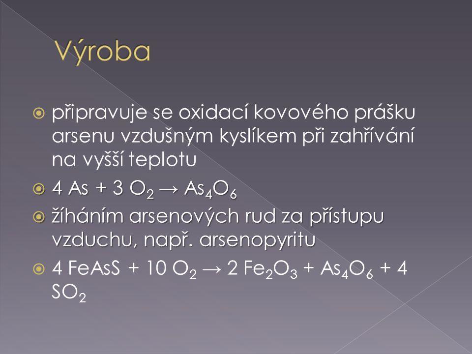  připravuje se oxidací kovového prášku arsenu vzdušným kyslíkem při zahřívání na vyšší teplotu  4 As + 3 O 2 → As 4 O 6  žíháním arsenových rud za