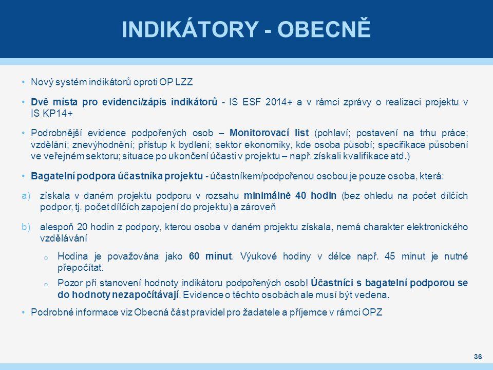 INDIKÁTORY - OBECNĚ Nový systém indikátorů oproti OP LZZ Dvě místa pro evidenci/zápis indikátorů - IS ESF 2014+ a v rámci zprávy o realizaci projektu v IS KP14+ Podrobnější evidence podpořených osob – Monitorovací list (pohlaví; postavení na trhu práce; vzdělání; znevýhodnění; přístup k bydlení; sektor ekonomiky, kde osoba působí; specifikace působení ve veřejném sektoru; situace po ukončení účasti v projektu – např.