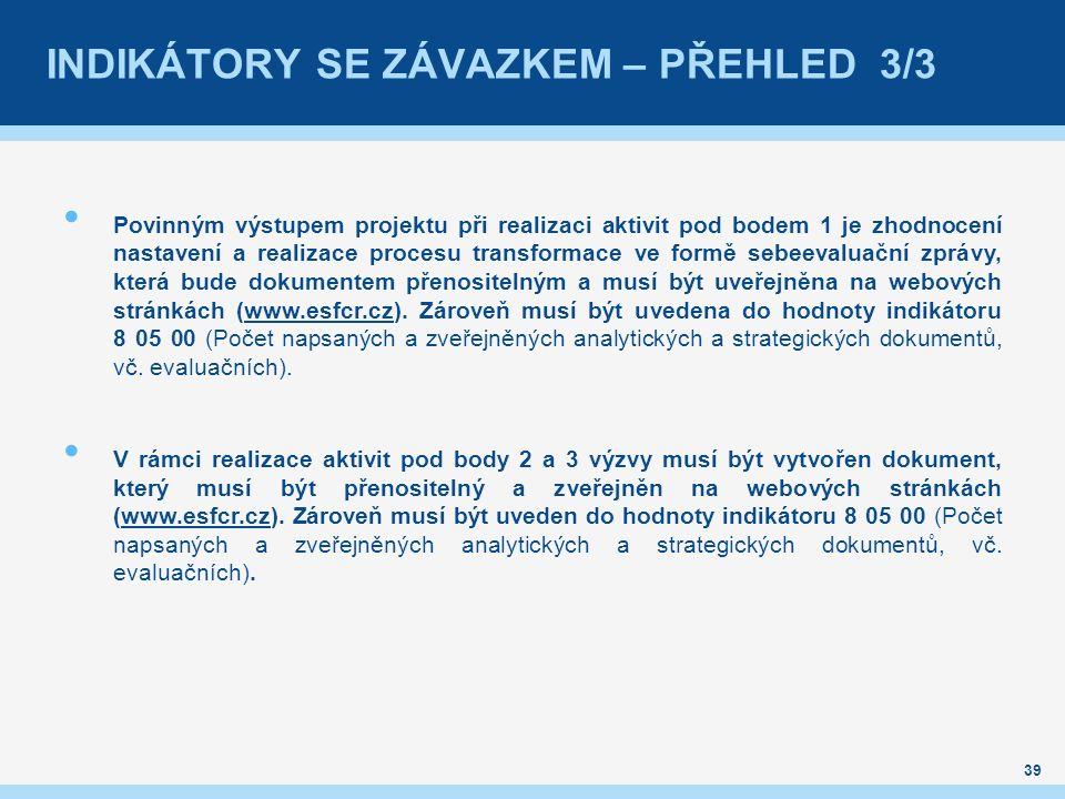 INDIKÁTORY SE ZÁVAZKEM – PŘEHLED 3/3 Povinným výstupem projektu při realizaci aktivit pod bodem 1 je zhodnocení nastavení a realizace procesu transformace ve formě sebeevaluační zprávy, která bude dokumentem přenositelným a musí být uveřejněna na webových stránkách (www.esfcr.cz).