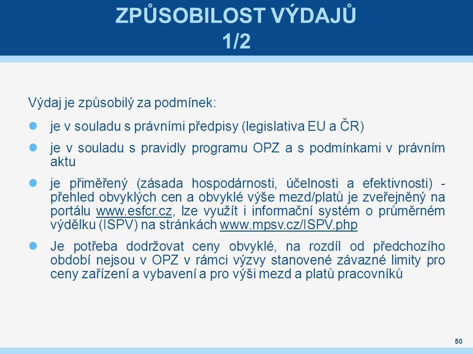 ZPŮSOBILOST VÝDAJŮ 1/2 Výdaj je způsobilý za podmínek: je v souladu s právními předpisy (legislativa EU a ČR) je v souladu s pravidly programu OPZ a s podmínkami v právním aktu je přiměřený (zásada hospodárnosti, účelnosti a efektivnosti) - přehled obvyklých cen a obvyklé výše mezd/platů je zveřejněný na portálu www.esfcr.cz, lze využít i informační systém o průměrném výdělku (ISPV) na stránkách www.mpsv.cz/ISPV.phpwww.esfcr.czwww.mpsv.cz/ISPV.php Je potřeba dodržovat ceny obvyklé, na rozdíl od předchozího období nejsou v OPZ v rámci výzvy stanovené závazné limity pro ceny zařízení a vybavení a pro výši mezd a platů pracovníků 50