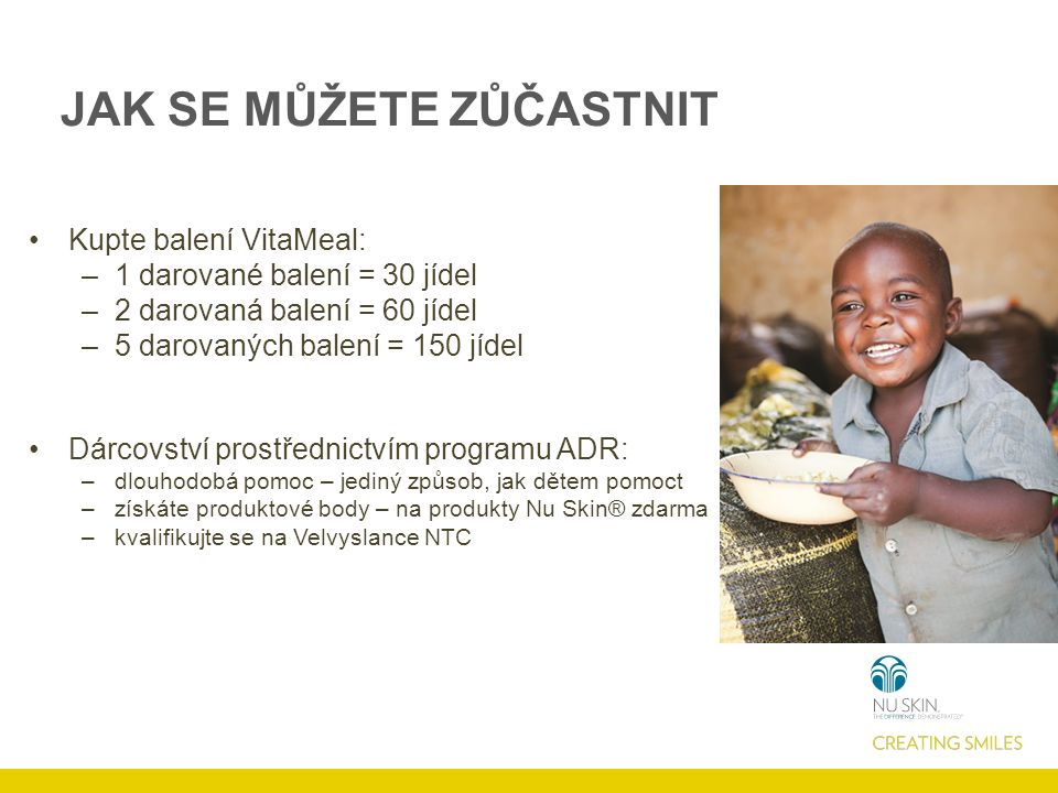 JAK SE MŮŽETE ZŮČASTNIT Kupte balení VitaMeal: –1 darované balení = 30 jídel –2 darovaná balení = 60 jídel –5 darovaných balení = 150 jídel Dárcovství prostřednictvím programu ADR: –dlouhodobá pomoc – jediný způsob, jak dětem pomoct –získáte produktové body – na produkty Nu Skin® zdarma –kvalifikujte se na Velvyslance NTC
