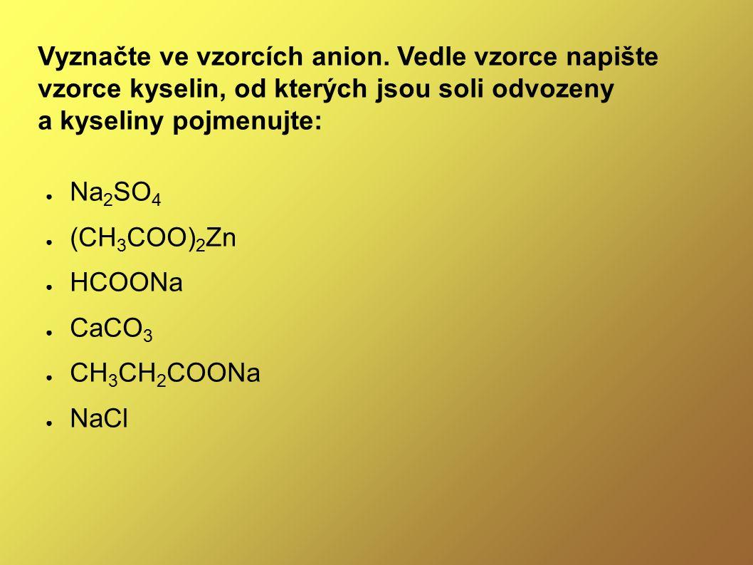 Vyznačte ve vzorcích anion. Vedle vzorce napište vzorce kyselin, od kterých jsou soli odvozeny a kyseliny pojmenujte: ● Na 2 SO 4 ● (CH 3 COO) 2 Zn ●