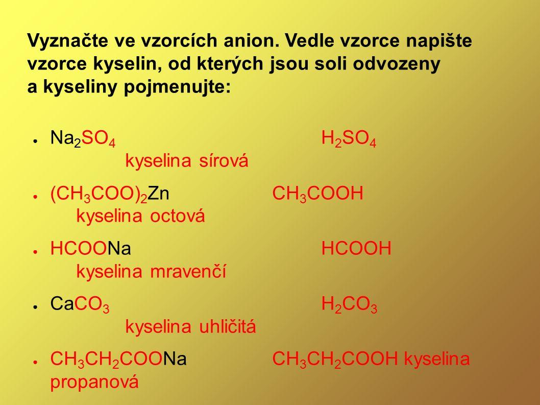 Vyznačte ve vzorcích anion. Vedle vzorce napište vzorce kyselin, od kterých jsou soli odvozeny a kyseliny pojmenujte: ● Na 2 SO 4 H 2 SO 4 kyselina sí