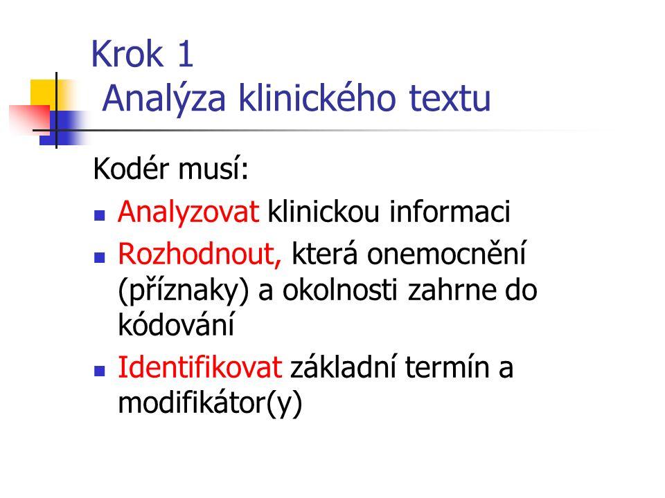 Krok 1 Analýza klinického textu Kodér musí: Analyzovat klinickou informaci Rozhodnout, která onemocnění (příznaky) a okolnosti zahrne do kódování Identifikovat základní termín a modifikátor(y)