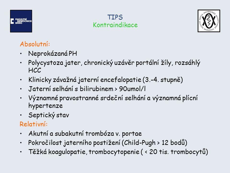TIPS Kontraindikace Absolutní: Neprokázaná PH Polycystoza jater, chronický uzávěr portální žíly, rozsáhlý HCC Klinicky závažná jaterní encefalopatie (