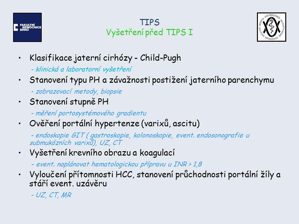 TIPS Vyšetření před TIPS I Klasifikace jaterní cirhózy - Child-Pugh - klinická a laboratorní vyšetření Stanovení typu PH a závažnosti postižení jatern