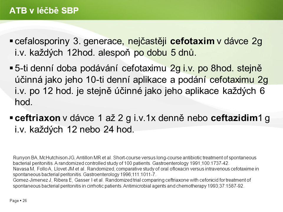 Page  26 ATB v léčbě SBP  cefalosporiny 3. generace, nejčastěji cefotaxim v dávce 2g i.v. každých 12hod. alespoň po dobu 5 dnů.  5-ti denní doba po