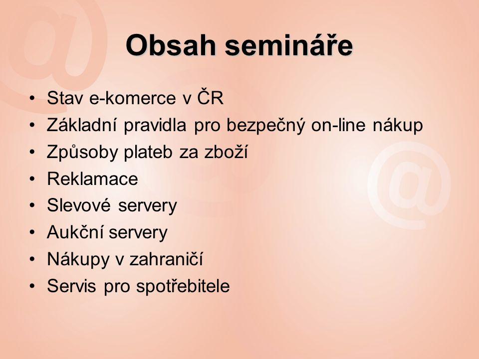 Obsah semináře Stav e-komerce v ČR Základní pravidla pro bezpečný on-line nákup Způsoby plateb za zboží Reklamace Slevové servery Aukční servery Nákupy v zahraničí Servis pro spotřebitele
