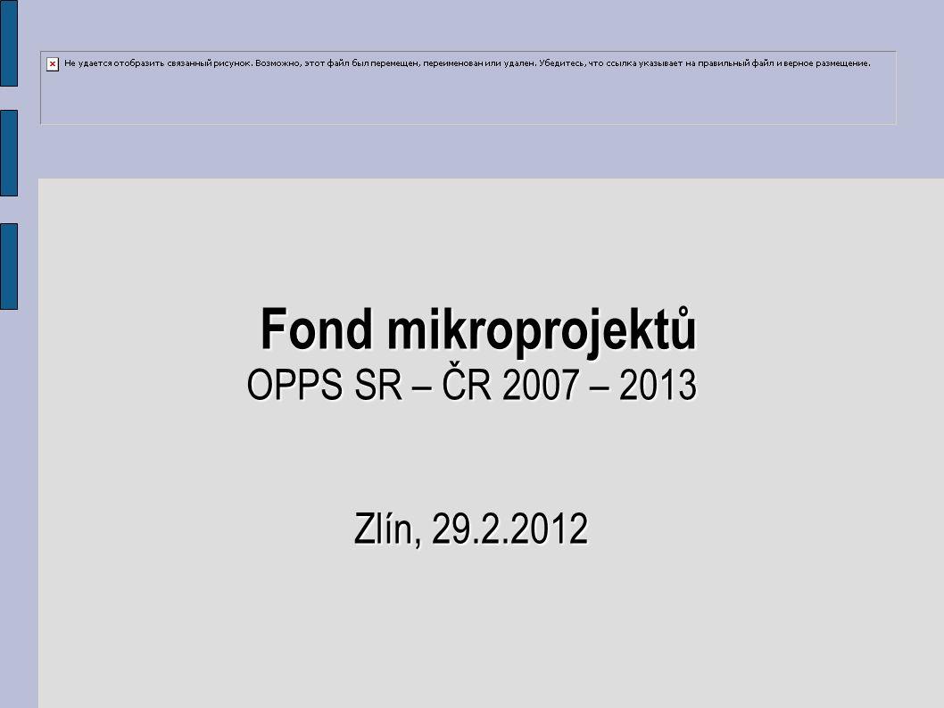 Fond mikroprojektů Fond mikroprojektů OPPS SR – ČR 2007 – 2013 Zlín, 29.2.2012