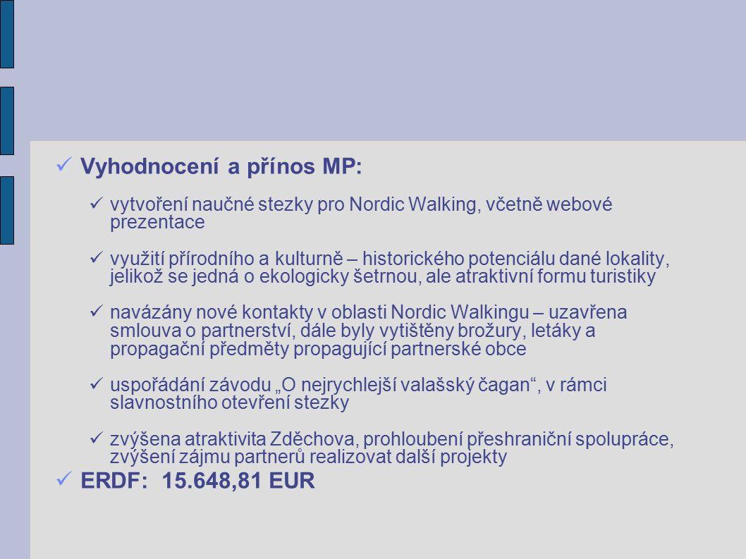 """Vyhodnocení a přínos MP: vytvoření naučné stezky pro Nordic Walking, včetně webové prezentace využití přírodního a kulturně – historického potenciálu dané lokality, jelikož se jedná o ekologicky šetrnou, ale atraktivní formu turistiky navázány nové kontakty v oblasti Nordic Walkingu – uzavřena smlouva o partnerství, dále byly vytištěny brožury, letáky a propagační předměty propagující partnerské obce uspořádání závodu """"O nejrychlejší valašský čagan , v rámci slavnostního otevření stezky zvýšena atraktivita Zděchova, prohloubení přeshraniční spolupráce, zvýšení zájmu partnerů realizovat další projekty ERDF: 15.648,81 EUR"""