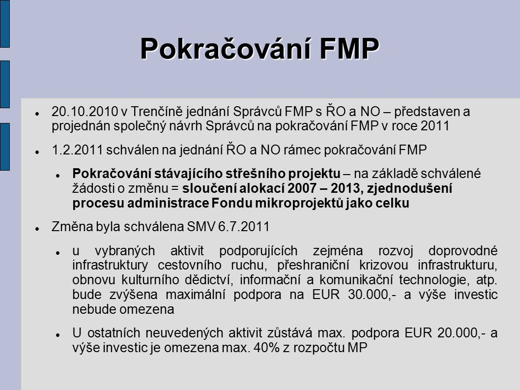 Pokračování FMP 20.10.2010 v Trenčíně jednání Správců FMP s ŘO a NO – představen a projednán společný návrh Správců na pokračování FMP v roce 2011 1.2.2011 schválen na jednání ŘO a NO rámec pokračování FMP Pokračování stávajícího střešního projektu – na základě schválené žádosti o změnu = sloučení alokací 2007 – 2013, zjednodušení procesu administrace Fondu mikroprojektů jako celku Změna byla schválena SMV 6.7.2011 u vybraných aktivit podporujících zejména rozvoj doprovodné infrastruktury cestovního ruchu, přeshraniční krizovou infrastrukturu, obnovu kulturního dědictví, informační a komunikační technologie, atp.