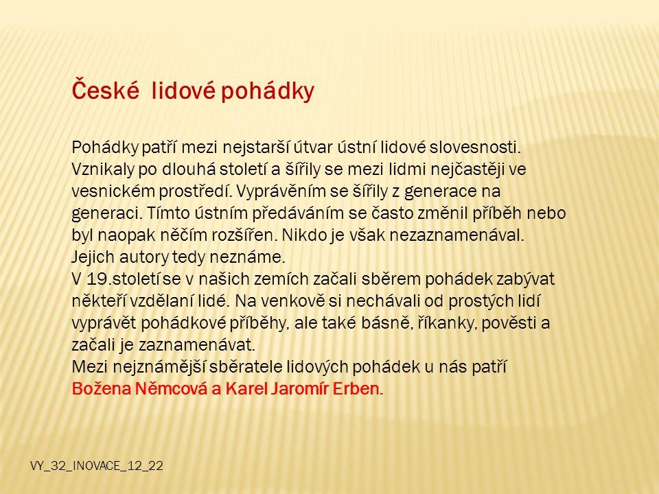 České lidové pohádky Pohádky patří mezi nejstarší útvar ústní lidové slovesnosti. Vznikaly po dlouhá století a šířily se mezi lidmi nejčastěji ve vesn