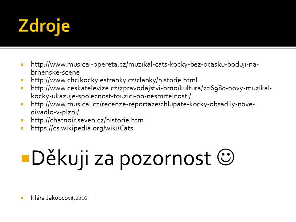  http://www.musical-opereta.cz/muzikal-cats-kocky-bez-ocasku-boduji-na- brnenske-scene  http://www.chcikocky.estranky.cz/clanky/historie.html  http://www.ceskatelevize.cz/zpravodajstvi-brno/kultura/226980-novy-muzikal- kocky-ukazuje-spolecnost-touzici-po-nesmrtelnosti/  http://www.musical.cz/recenze-reportaze/chlupate-kocky-obsadily-nove- divadlo-v-plzni/  http://chatnoir.seven.cz/historie.htm  https://cs.wikipedia.org/wiki/Cats  Děkuji za pozornost  Klára Jakubcov á,2016
