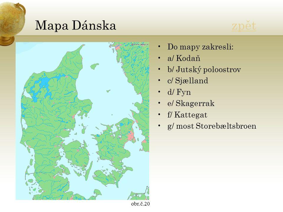 Mapa Dánska zpětzpět Do mapy zakresli: a/ Kodaň b/ Jutský poloostrov c/ Sjælland d/ Fyn e/ Skagerrak f/ Kattegat g/ most Storebæltsbroen obr.č.20