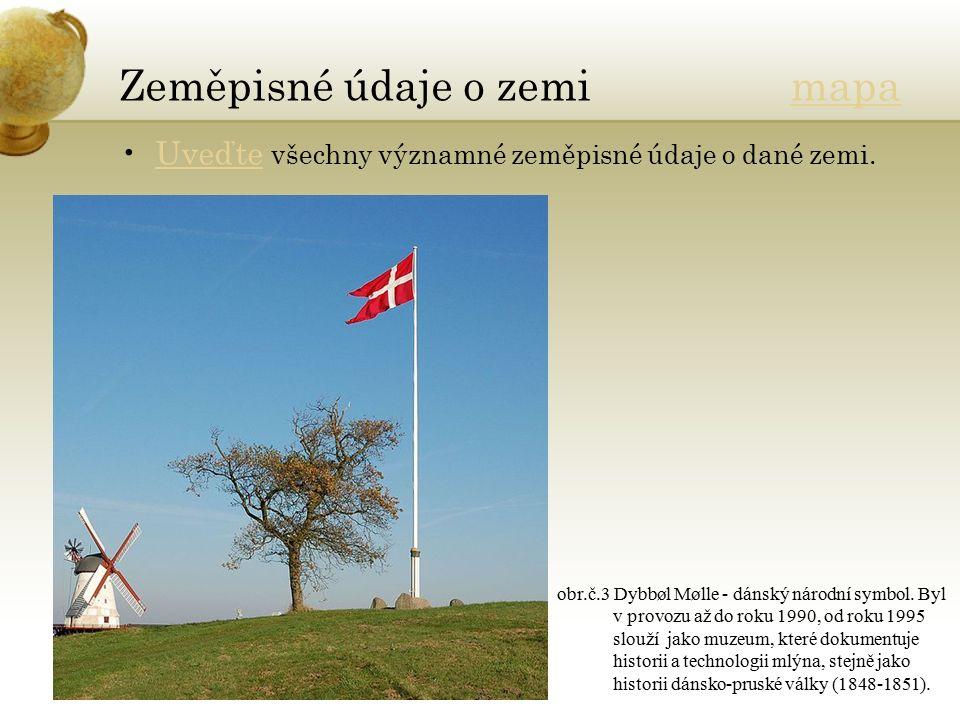 Zeměpisné údaje o zemi mapamapa Uveďte všechny významné zeměpisné údaje o dané zemi.Uveďte obr.č.3 Dybbøl Mølle - dánský národní symbol. Byl v provozu
