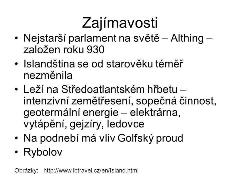 Zajímavosti Nejstarší parlament na světě – Althing – založen roku 930 Islandština se od starověku téměř nezměnila Leží na Středoatlantském hřbetu – intenzivní zemětřesení, sopečná činnost, geotermální energie – elektrárna, vytápění, gejzíry, ledovce Na podnebí má vliv Golfský proud Rybolov Obrázky: http://www.ibtravel.cz/en/Island.html