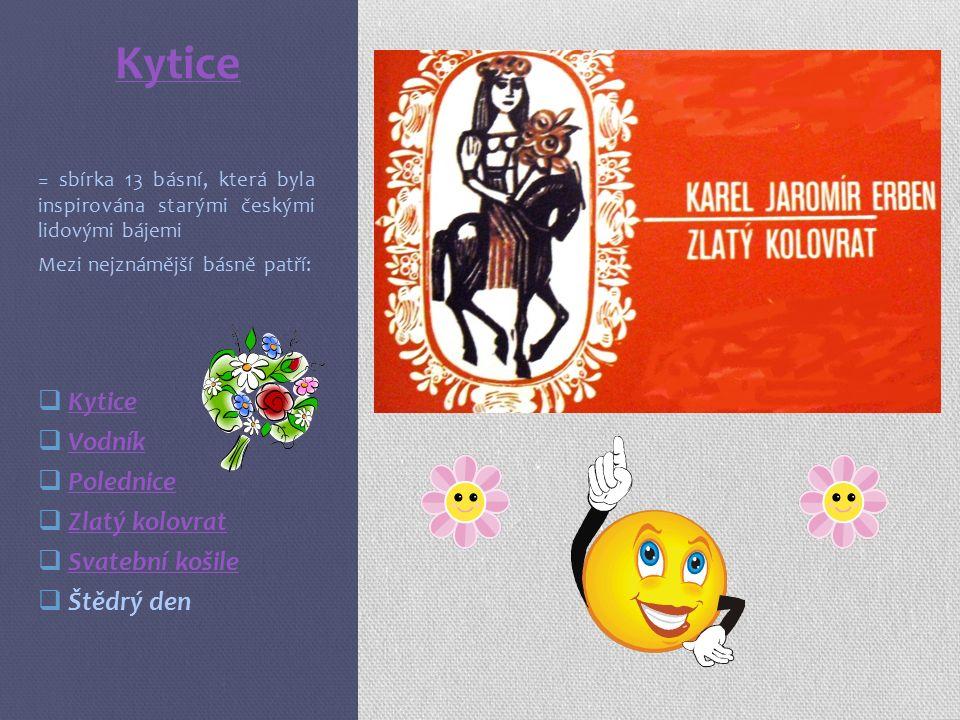 Kytice = sbírka 13 básní, která byla inspirována starými českými lidovými bájemi Mezi nejznámější básně patří:  Kytice Kytice  Vodník Vodník  Polednice Polednice  Zlatý kolovrat Zlatý kolovrat  Svatební košile Svatební košile  Štědrý den