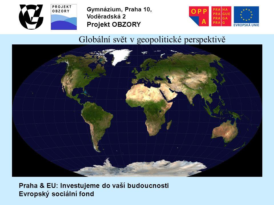 Praha & EU: Investujeme do vaší budoucnosti Evropský sociální fond Gymnázium, Praha 10, Voděradská 2 Projekt OBZORY Globální svět v geopolitické persp