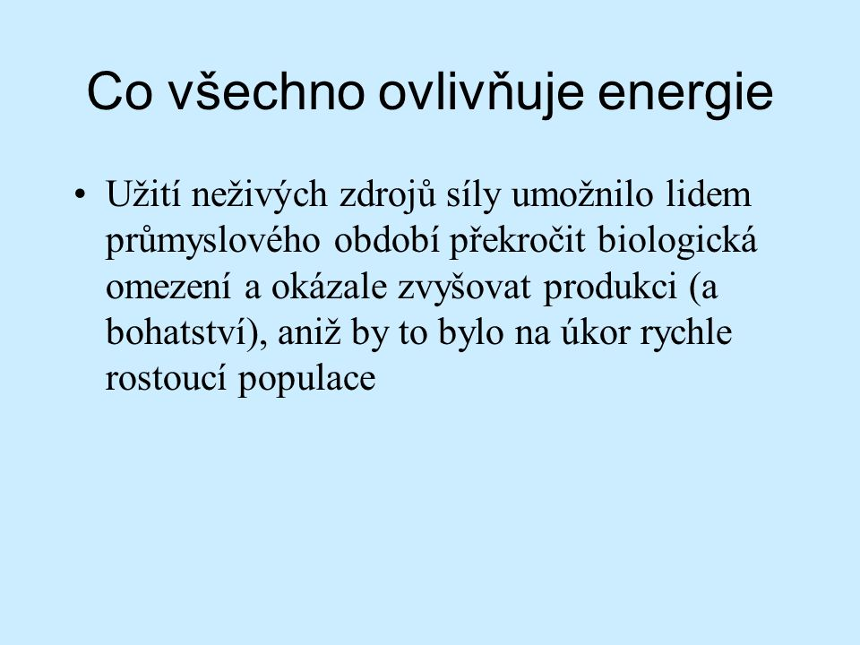 Co všechno ovlivňuje energie Užití neživých zdrojů síly umožnilo lidem průmyslového období překročit biologická omezení a okázale zvyšovat produkci (a