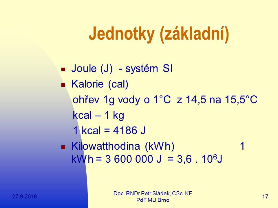 27.9.2016 Doc. RNDr.Petr Sládek, CSc. KF PdF MU Brno 17 Jednotky (základní) Joule (J) - systém SI Kalorie (cal) ohřev 1g vody o 1°C z 14,5 na 15,5°C k