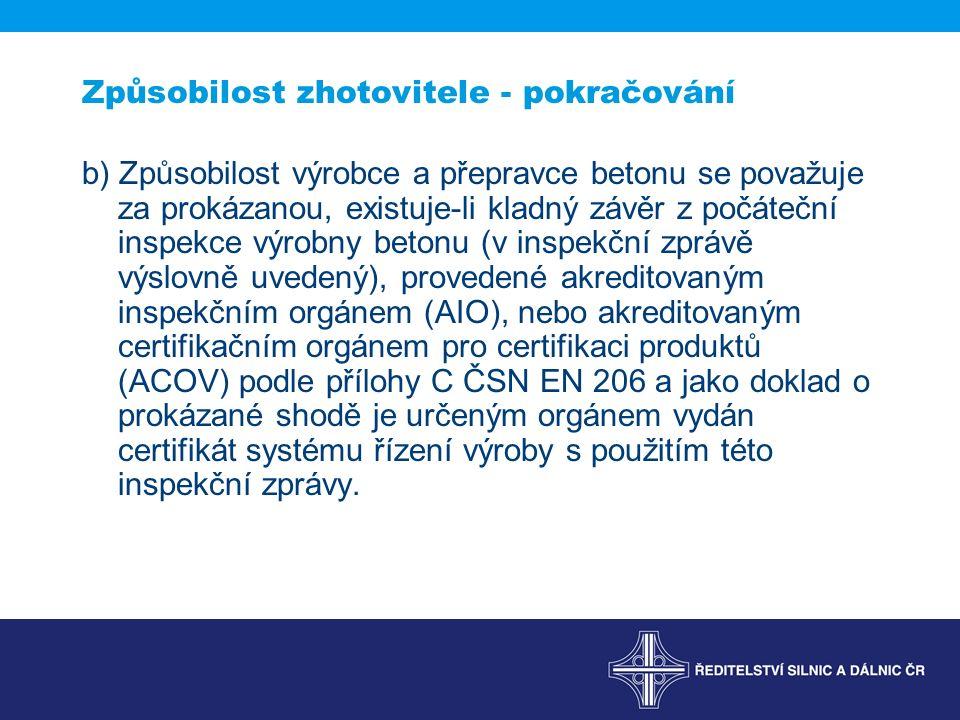 Způsobilost zhotovitele - pokračování b) Způsobilost výrobce a přepravce betonu se považuje za prokázanou, existuje-li kladný závěr z počáteční inspekce výrobny betonu (v inspekční zprávě výslovně uvedený), provedené akreditovaným inspekčním orgánem (AIO), nebo akreditovaným certifikačním orgánem pro certifikaci produktů (ACOV) podle přílohy C ČSN EN 206 a jako doklad o prokázané shodě je určeným orgánem vydán certifikát systému řízení výroby s použitím této inspekční zprávy.