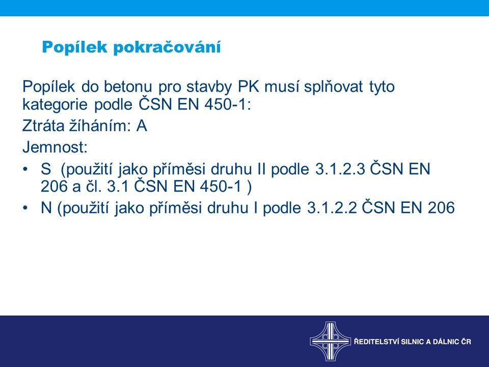 Popílek pokračování Popílek do betonu pro stavby PK musí splňovat tyto kategorie podle ČSN EN 450-1: Ztráta žíháním: A Jemnost: S (použití jako příměsi druhu II podle 3.1.2.3 ČSN EN 206 a čl.