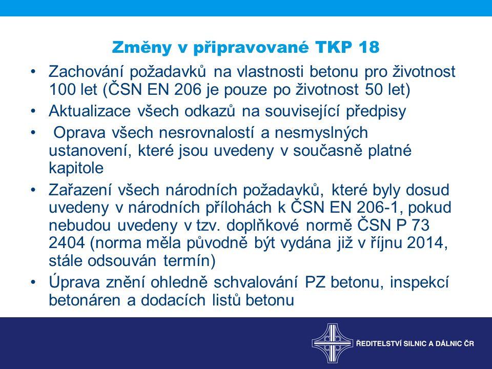 Změny v připravované TKP 18 Zachování požadavků na vlastnosti betonu pro životnost 100 let (ČSN EN 206 je pouze po životnost 50 let) Aktualizace všech odkazů na související předpisy Oprava všech nesrovnalostí a nesmyslných ustanovení, které jsou uvedeny v současně platné kapitole Zařazení všech národních požadavků, které byly dosud uvedeny v národních přílohách k ČSN EN 206-1, pokud nebudou uvedeny v tzv.