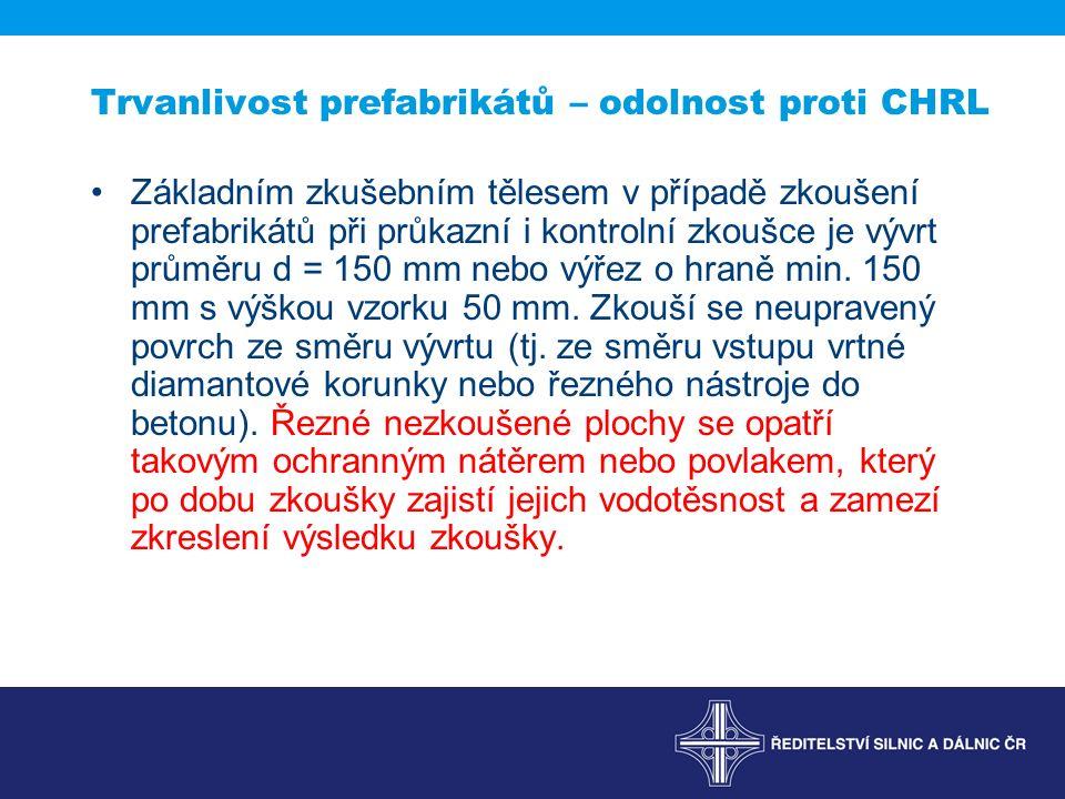 Trvanlivost prefabrikátů – odolnost proti CHRL Základním zkušebním tělesem v případě zkoušení prefabrikátů při průkazní i kontrolní zkoušce je vývrt průměru d = 150 mm nebo výřez o hraně min.