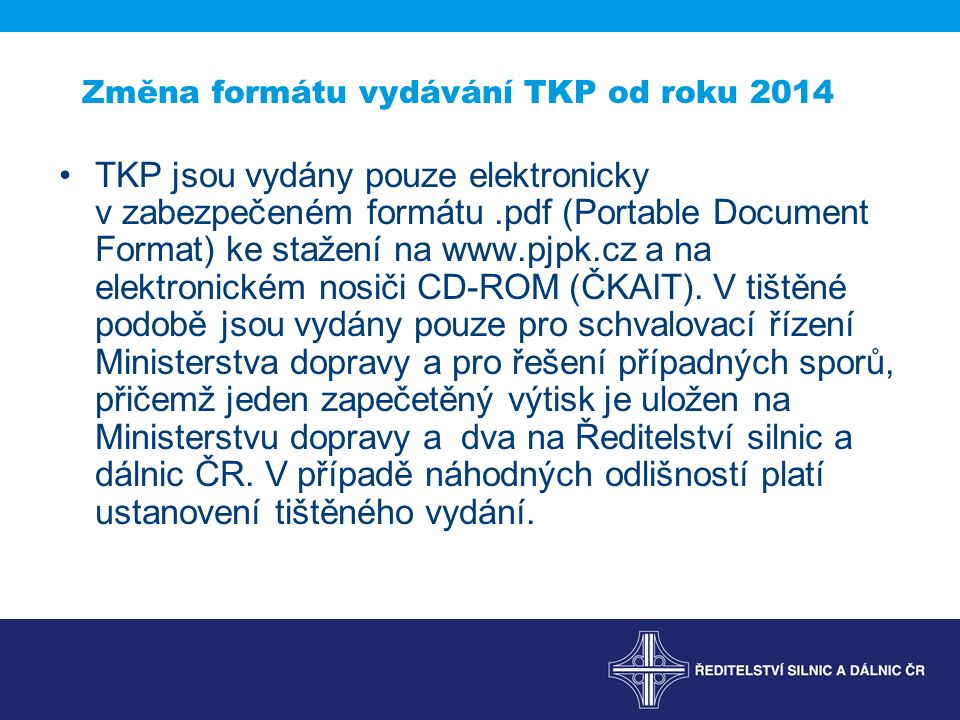 Změna formátu vydávání TKP od roku 2014 TKP jsou vydány pouze elektronicky v zabezpečeném formátu.pdf (Portable Document Format) ke stažení na www.pjpk.cz a na elektronickém nosiči CD-ROM (ČKAIT).