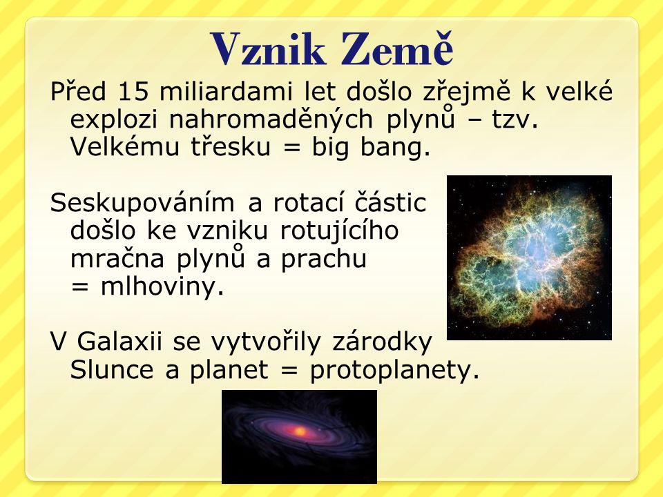 Vznik Zem ě Před 15 miliardami let došlo zřejmě k velké explozi nahromaděných plynů – tzv. Velkému třesku = big bang. Seskupováním a rotací částic doš