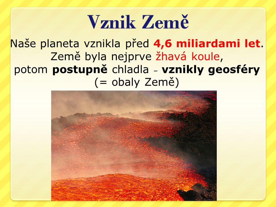 Vznik Zem ě Naše planeta vznikla před 4,6 miliardami let. Země byla nejprve žhavá koule, potom postupně chladla ‒ vznikly geosféry (= obaly Země) 6.