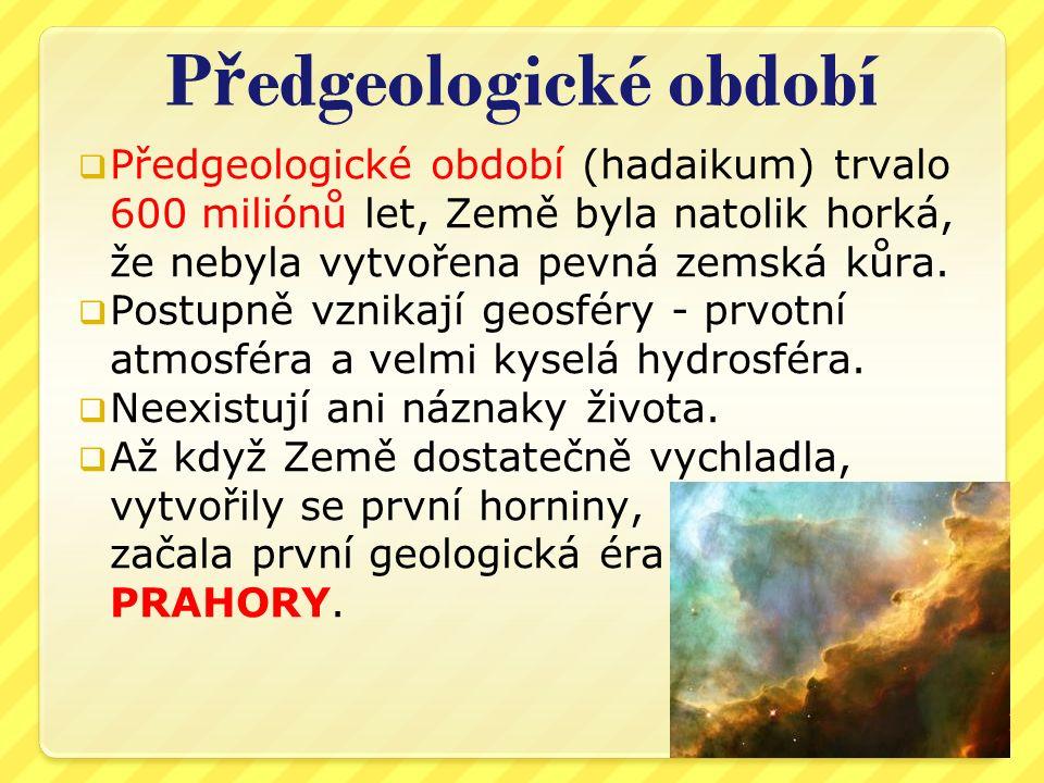 P ř edgeologické období  Předgeologické období (hadaikum) trvalo 600 miliónů let, Země byla natolik horká, že nebyla vytvořena pevná zemská kůra.  P