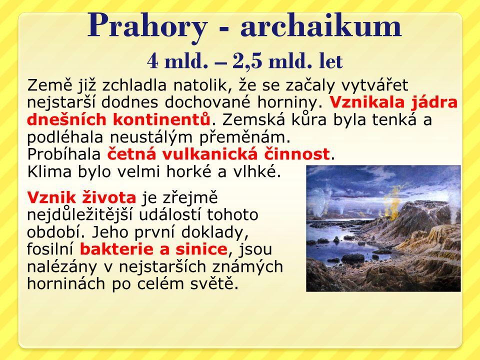 Prahory - archaikum 4 mld. – 2,5 mld. let Země již zchladla natolik, že se začaly vytvářet nejstarší dodnes dochované horniny. Vznikala jádra dnešních