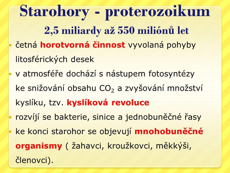 Starohory - proterozoikum 2,5 miliardy až 550 milión ů let četná horotvorná činnost vyvolaná pohyby litosférických desek v atmosféře dochází s nástupe