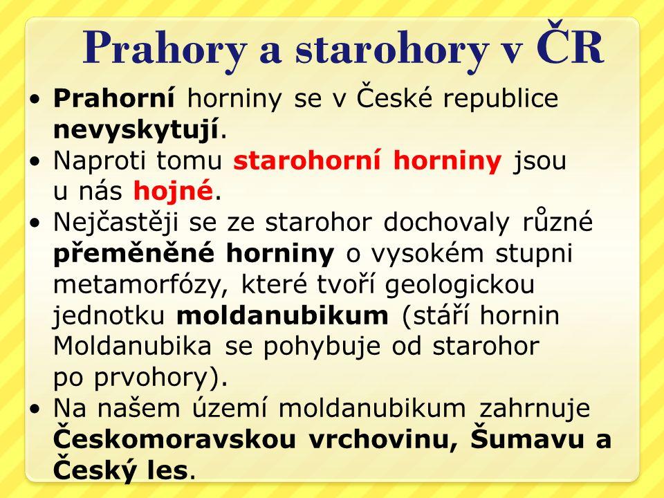Prahory a starohory v Č R Prahorní horniny se v České republice nevyskytují. Naproti tomu starohorní horniny jsou u nás hojné. Nejčastěji se ze staroh