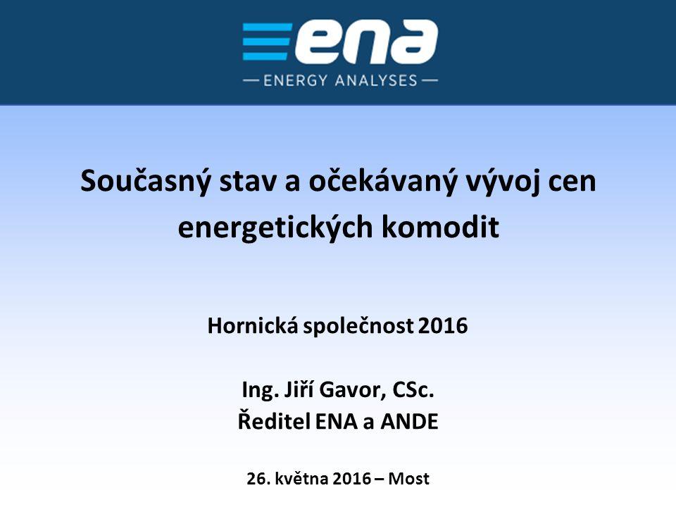 Současný stav a očekávaný vývoj cen energetických komodit 26. května 2016 – Most Hornická společnost 2016 Ing. Jiří Gavor, CSc. Ředitel ENA a ANDE