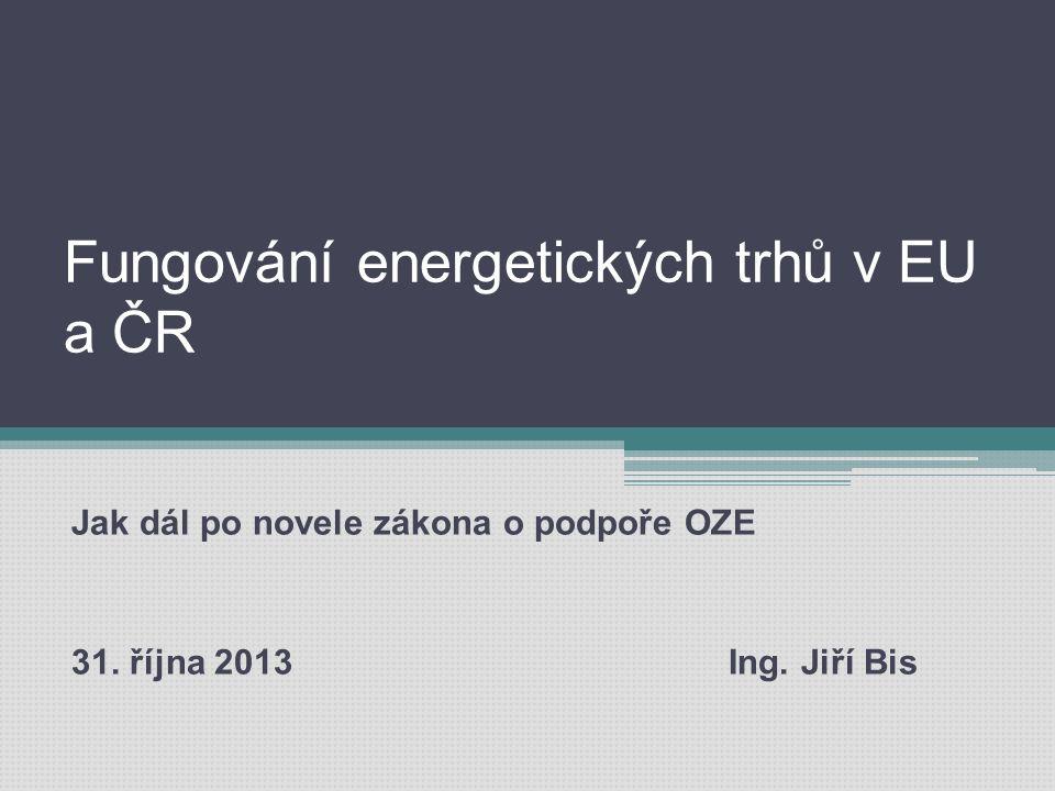 Fungování energetických trhů v EU a ČR Jak dál po novele zákona o podpoře OZE 31. října 2013 Ing. Jiří Bis