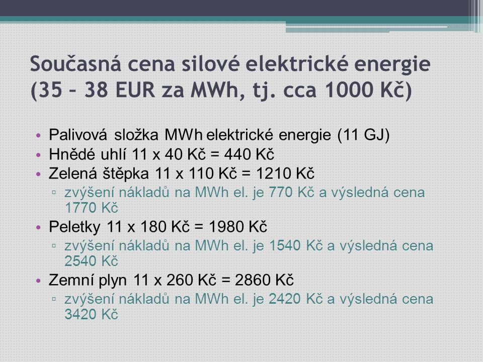 Současná cena silové elektrické energie (35 – 38 EUR za MWh, tj. cca 1000 Kč) Palivová složka MWh elektrické energie (11 GJ) Hnědé uhlí 11 x 40 Kč = 4