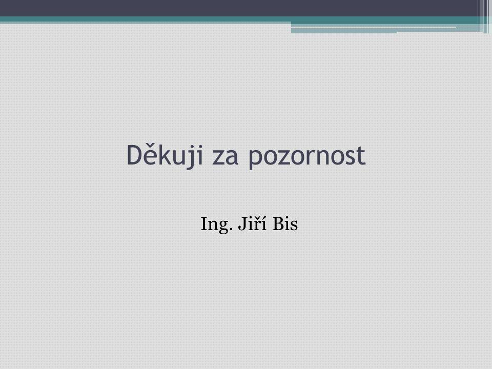 Děkuji za pozornost Ing. Jiří Bis