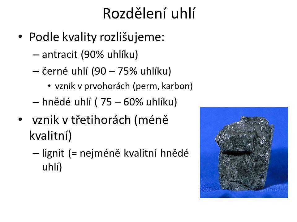 Rozdělení uhlí Podle kvality rozlišujeme: – antracit (90% uhlíku) – černé uhlí (90 – 75% uhlíku) vznik v prvohorách (perm, karbon) – hnědé uhlí ( 75 – 60% uhlíku) vznik v třetihorách (méně kvalitní) – lignit (= nejméně kvalitní hnědé uhlí)
